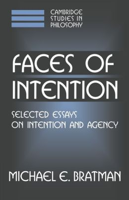 Faces of Intention: Selected Essays on Intention and Agency