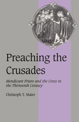 Preaching the Crusades: Mendicant Friars and the Cross in the Thirteenth Century