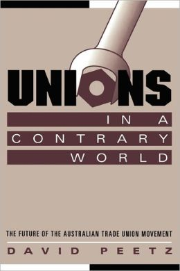Unions in a Contrary World: The Future of the Australian Trade Union Movement