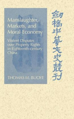 Manslaughter, Markets, and Moral Economy in China: Violent Disputes over Property Rights in 18th-Century China