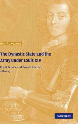 The Dynastic State and the Army under Louis XIV: Royal Service and Private Interest, 1661-1701
