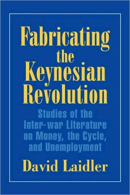 Fabricating the Keynesian Revolution: Studies of the Inter-war Literature on Money, the Cycle, and Unemployment