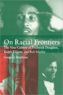 On Racial Frontiers: The New Culture of Frederick Douglass, Ralph Ellison, and Bob Marley