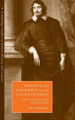 Dynasty and Diplomacy in the Court of Savoy: Political Culture and the Thirty Years' War