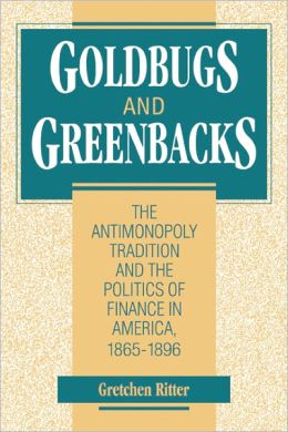 Goldbugs and Greenbacks: The Antimonopoly Tradition and the Politics of Finance in America, 1865-1896