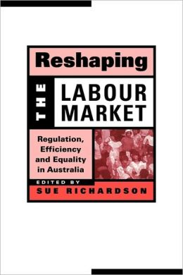 Reshaping the Labour Market: Regulation, Efficiency and Equality in Australia