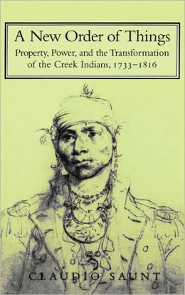 New Order of Things: Property, Power, and the Transformation of the Creek Indians, 1733-1816
