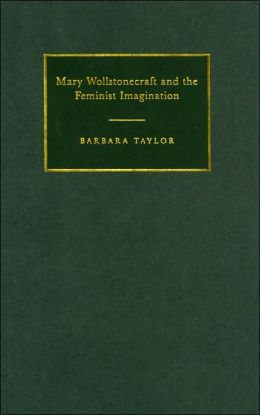 Mary Wollstonecraft and the Feminist Imagination (Cambridge Studies in Romanticism Series #56)