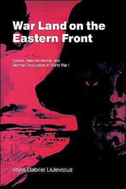 War Land on the Eastern Front: Culture, National Identity, and German Occupation in World War I