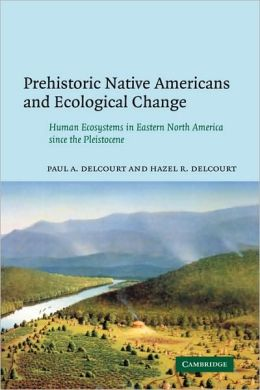 Prehistoric Native Americans and Ecological Change: Human Ecosystems in Eastern North America since the Pleistocene