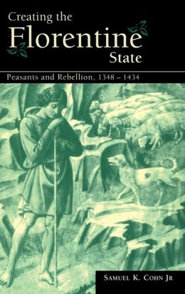 Creating the Florentine State: Peasants and Rebellion, 1348-1434