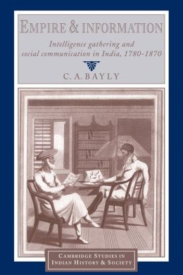 Empire and Information: Intelligence Gathering and Social Communication in India, 1780-1870