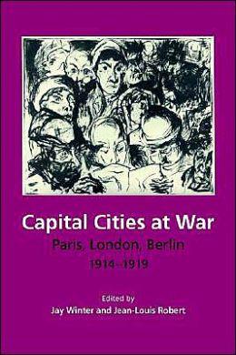 Capital Cities at War: Paris, London, Berlin, 1914-1919