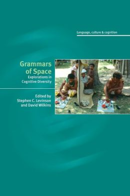 Grammars of Space: Explorations in Cognitive Diversity (Language, Culture, and Cognition Series #6)