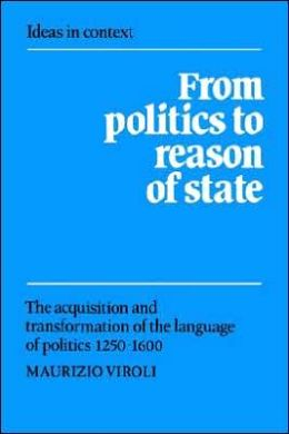From Politics to Reason of State: The Acquisition and Transformation of the Language of Politics 1250-1600