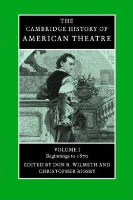 The Cambridge History of American Theatre: Volume 1, Beginnings To 1870