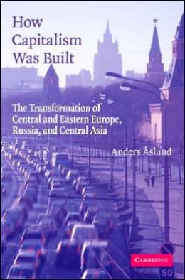 How Capitalism Was Built: The Transformation of Central and Eastern Europe, Russia, and Central Asia