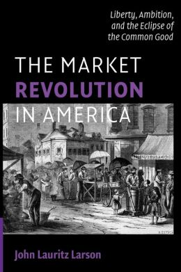 The Market Revolution in America: Liberty, Ambition, and the Eclipse of the Common Good