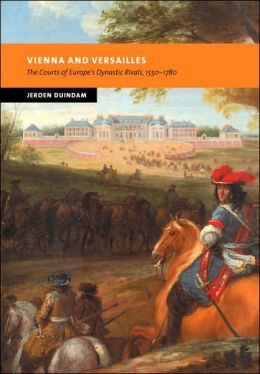Vienna and Versailles: The Courts of Europe's Dynastic Rivals, 1550-1780