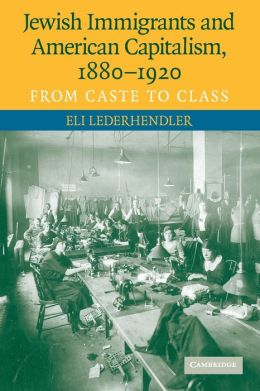 Jewish Immigrants and American Capitalism, 1880-1920: From Caste to Class