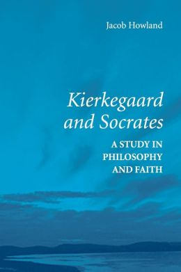 Kierkegaard and Socrates: A Study in Philosophy and Faith