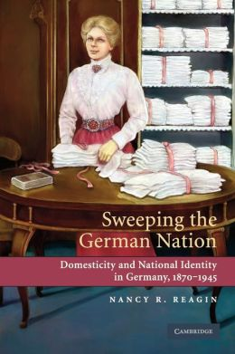 Sweeping the German Nation: Domesticity and National Identity in Germany, 1870-1945