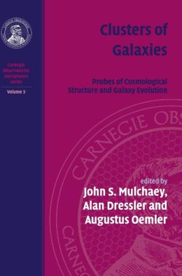 Clusters of Galaxies, Volume 3: Carnegie Observatories Astrophysics Series: Probes of Cosmological Structure and Galaxy