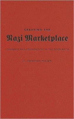 Creating the Nazi Marketplace: Commerce and Consumption in the Third Reich