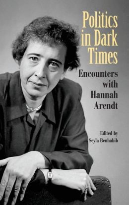 Politics in Dark Times: Encounters with Hannah Arendt