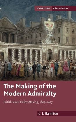 The Making of the Modern Admiralty: British Naval Policy-Making, 1805-1927