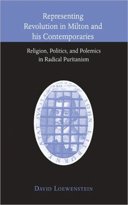 Representing Revolution in Milton and his Contemporaries: Religion, Politics, and Polemics in Radical Puritanism