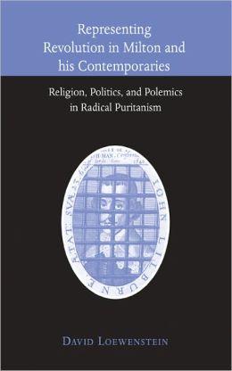 Representing Revolution in Milton and his Contemporaries: Religion, Politics, and Polemics in Radical Puritanism