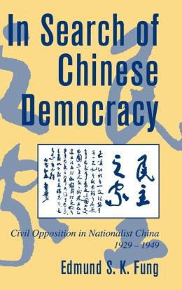 In Search of Chinese Democracy: Civil Opposition in Nationalist China, 1929-1949
