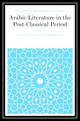The Cambridge History of Arabic Literature: Volume 6: Arabic Literature in the Post-Classical Period