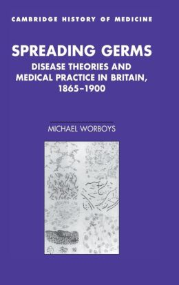 Spreading Germs: Disease Theories and Medical Practice in Britain, 1865-1900