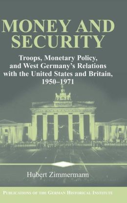 Money and Security: Troops, Monetary Policy, and West Germany's Relations with the United States and Britain, 1950-1971