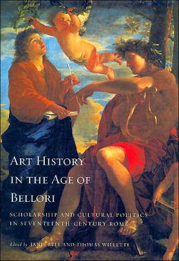 Art History in the Age of Bellori: Scholarship and Cultural Politics in Seventeenth-Century Rome