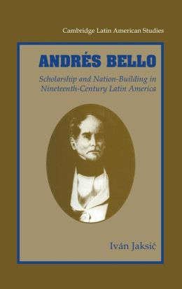 Andres Bello: Scholarship and Nation-Building in Nineteenth-Century Latin America