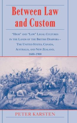 Between Law and Custom: 'High' and 'Low' Legal Cultures in the Lands of the British Diaspora - The United States, Canada, Australia, and New Zealand, 1600-1900