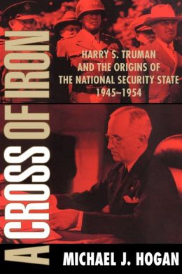 A Cross of Iron: Harry S. Truman and the Origins of the National Security State, 1945-1954