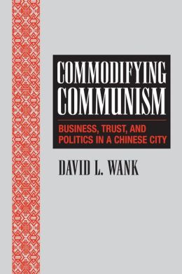 Commodifying Communism: Business, Trust, and Politics in a Chinese City