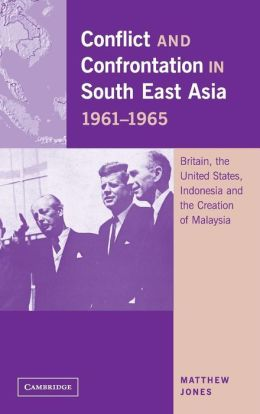 Conflict and Confrontation in South East Asia, 1961-1965: Britain, the United States, Indonesia and the Creation of Malaysia