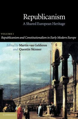 Republicanism: Volume 1, Republicanism and Constitutionalism in Early Modern Europe: A Shared European Heritage