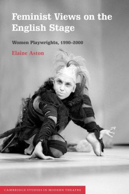 Feminist Views on the English Stage: Women Playwrights, 1990-2000