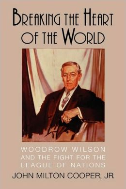 Breaking the Heart of the World: Woodrow Wilson and the Fight for the League of Nations