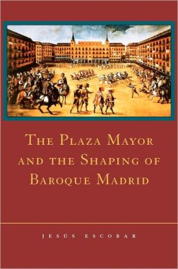 The Plaza Mayor and the Shaping of Baroque Madrid