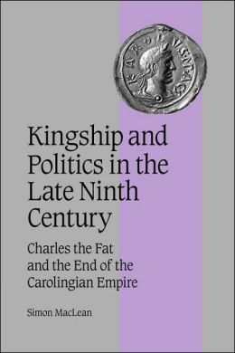 Kingship and Politics in the Late Ninth Century: Charles the Fat and the End of the Carolingian Empire