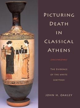 Picturing Death in Classical Athens: The Evidence of the White Lekythoi