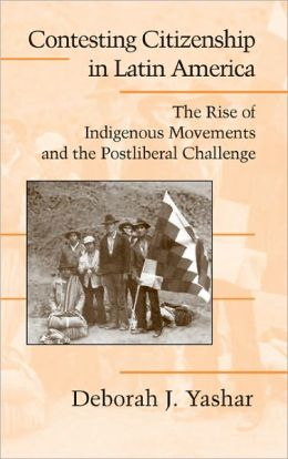Contesting Citizenship in Latin America: The Rise of Indigenous Movements and the Postliberal Challenge