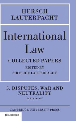 International Law: Volume 5 , Disputes, War and Neutrality, Parts IX-XIV: Being the Collected Papers of Hersch Lauterpacht